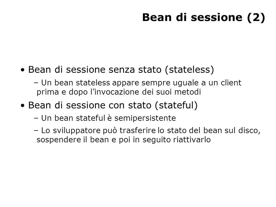 Bean di sessione (2) Bean di sessione senza stato (stateless) – Un bean stateless appare sempre uguale a un client prima e dopo l'invocazione dei suoi