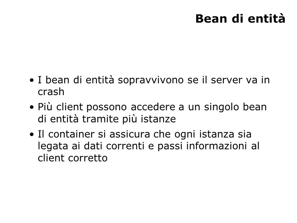 Bean di entità I bean di entità sopravvivono se il server va in crash Più client possono accedere a un singolo bean di entità tramite più istanze Il c