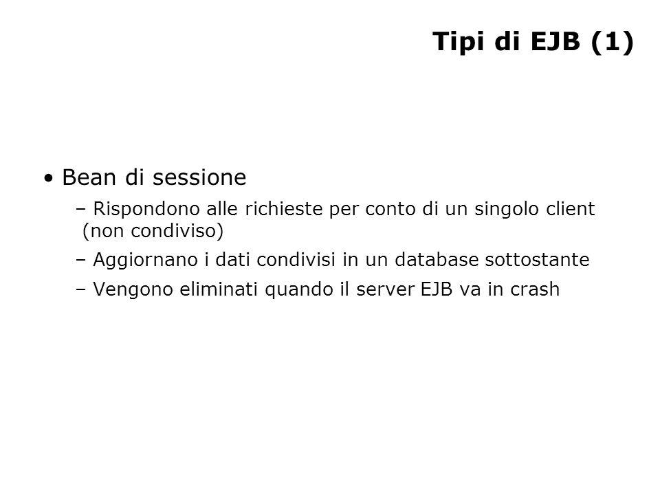 Tipi di EJB (1) Bean di sessione – Rispondono alle richieste per conto di un singolo client (non condiviso) – Aggiornano i dati condivisi in un database sottostante – Vengono eliminati quando il server EJB va in crash