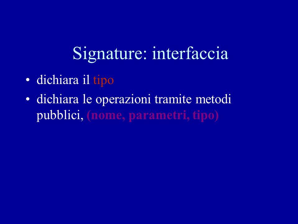 Signature: interfaccia dichiara il tipo dichiara le operazioni tramite metodi pubblici, (nome, parametri, tipo)