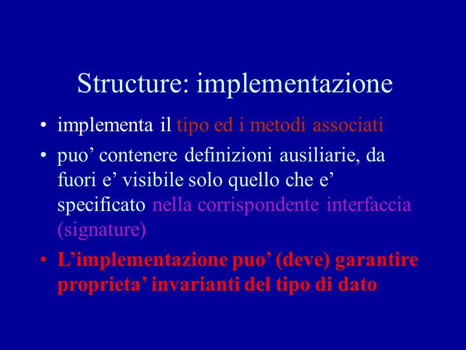 Structure: implementazione implementa il tipo ed i metodi associati puo' contenere definizioni ausiliarie, da fuori e' visibile solo quello che e' spe