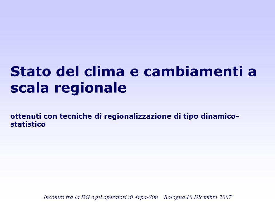 Incontro tra la DG e gli operatori di Arpa-Sim Bologna 10 Dicembre 2007 Stato del clima e cambiamenti a scala regionale ottenuti con tecniche di regio