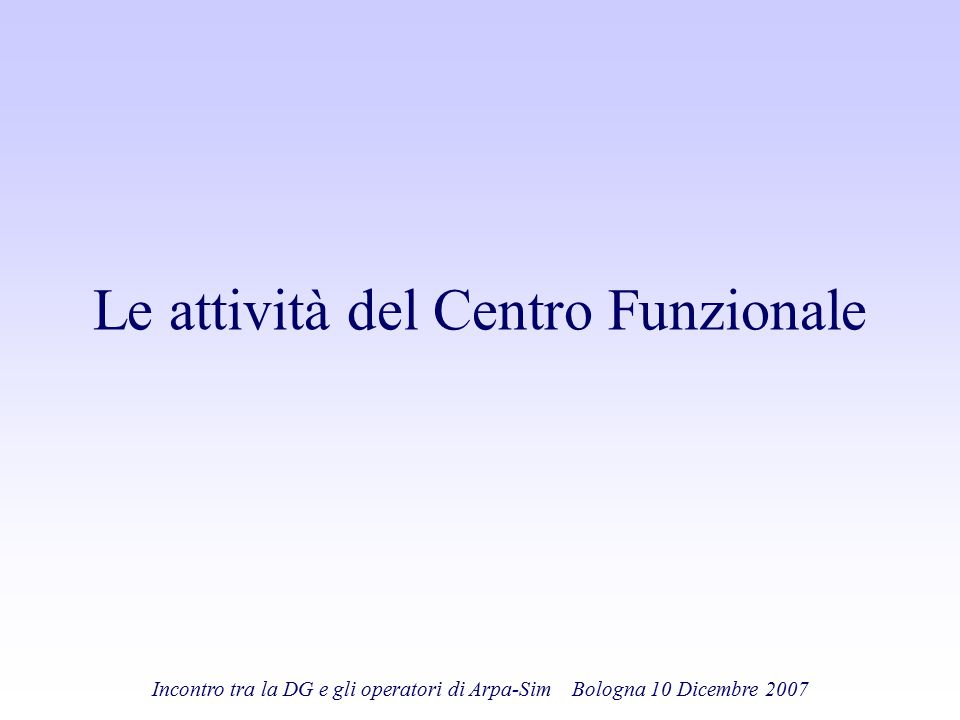 Incontro tra la DG e gli operatori di Arpa-Sim Bologna 10 Dicembre 2007 Le attività del Centro Funzionale