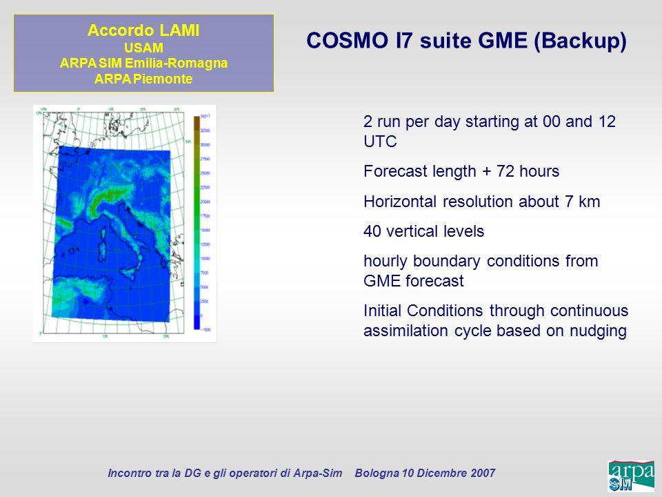 Incontro tra la DG e gli operatori di Arpa-Sim Bologna 10 Dicembre 2007 COSMO I7 suite GME (Backup) 2 run per day starting at 00 and 12 UTC Forecast l