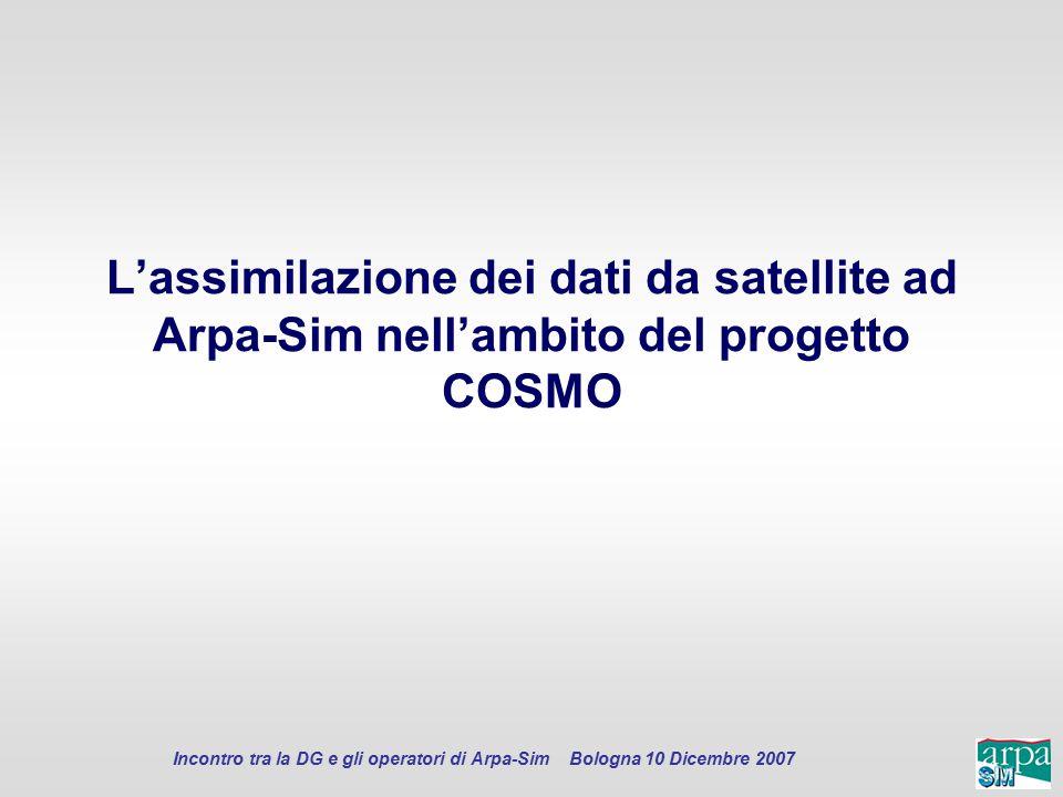 Incontro tra la DG e gli operatori di Arpa-Sim Bologna 10 Dicembre 2007 L'assimilazione dei dati da satellite ad Arpa-Sim nell'ambito del progetto COS
