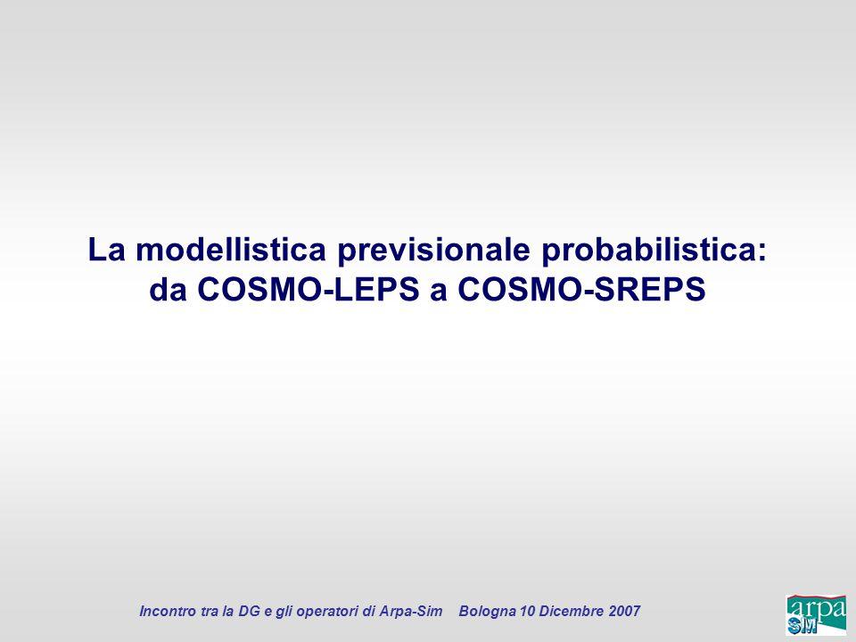 Incontro tra la DG e gli operatori di Arpa-Sim Bologna 10 Dicembre 2007 La modellistica previsionale probabilistica: da COSMO-LEPS a COSMO-SREPS
