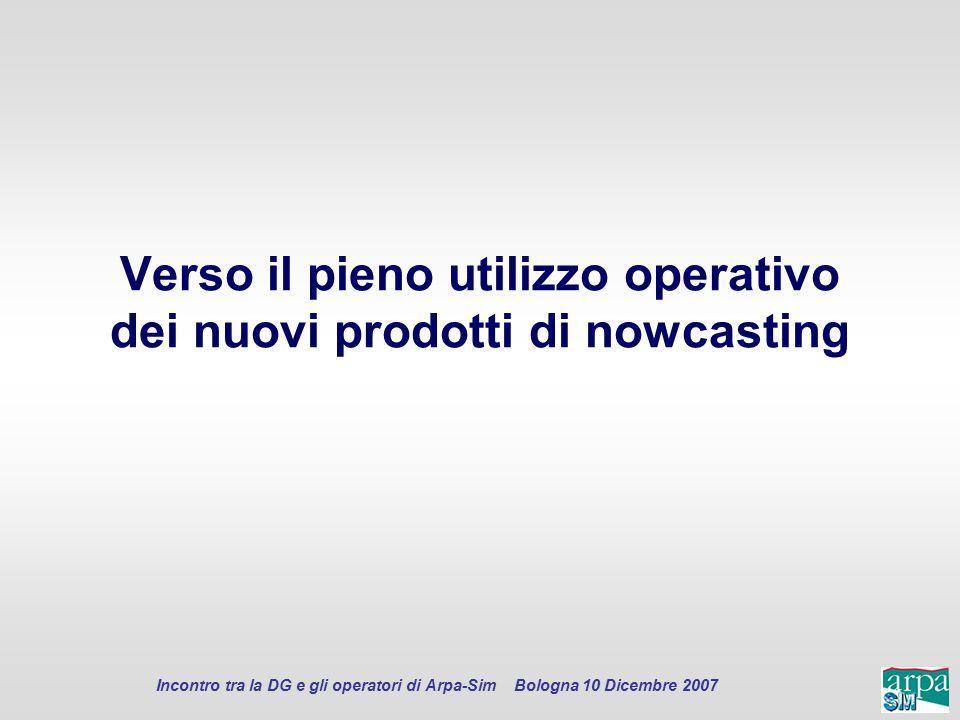Incontro tra la DG e gli operatori di Arpa-Sim Bologna 10 Dicembre 2007 Verso il pieno utilizzo operativo dei nuovi prodotti di nowcasting