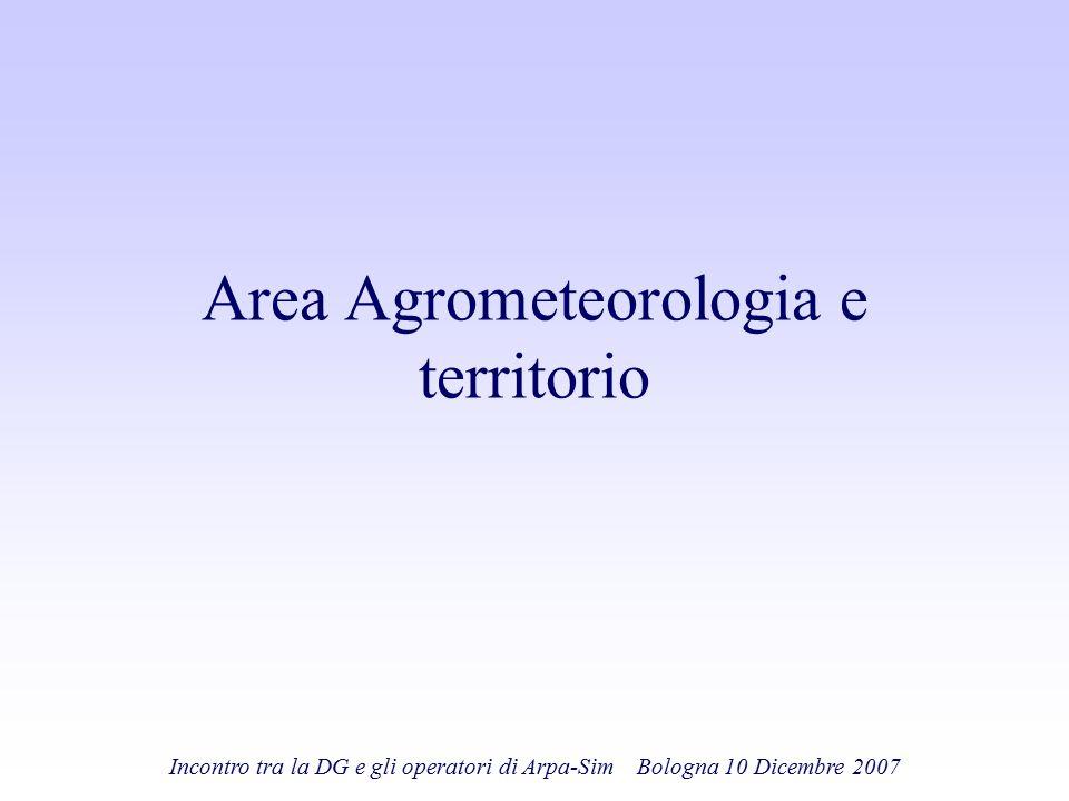 Incontro tra la DG e gli operatori di Arpa-Sim Bologna 10 Dicembre 2007 Area Agrometeorologia e territorio