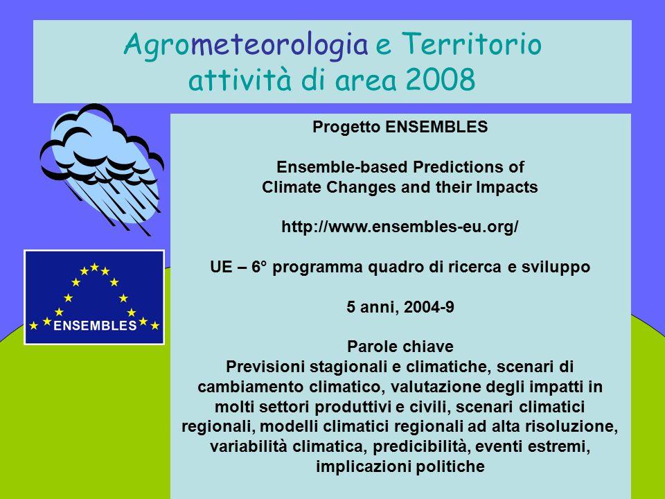 Agrometeorologia e Territorio attività di area 2008 Progetto ENSEMBLES Ensemble-based Predictions of Climate Changes and their Impacts http://www.ense
