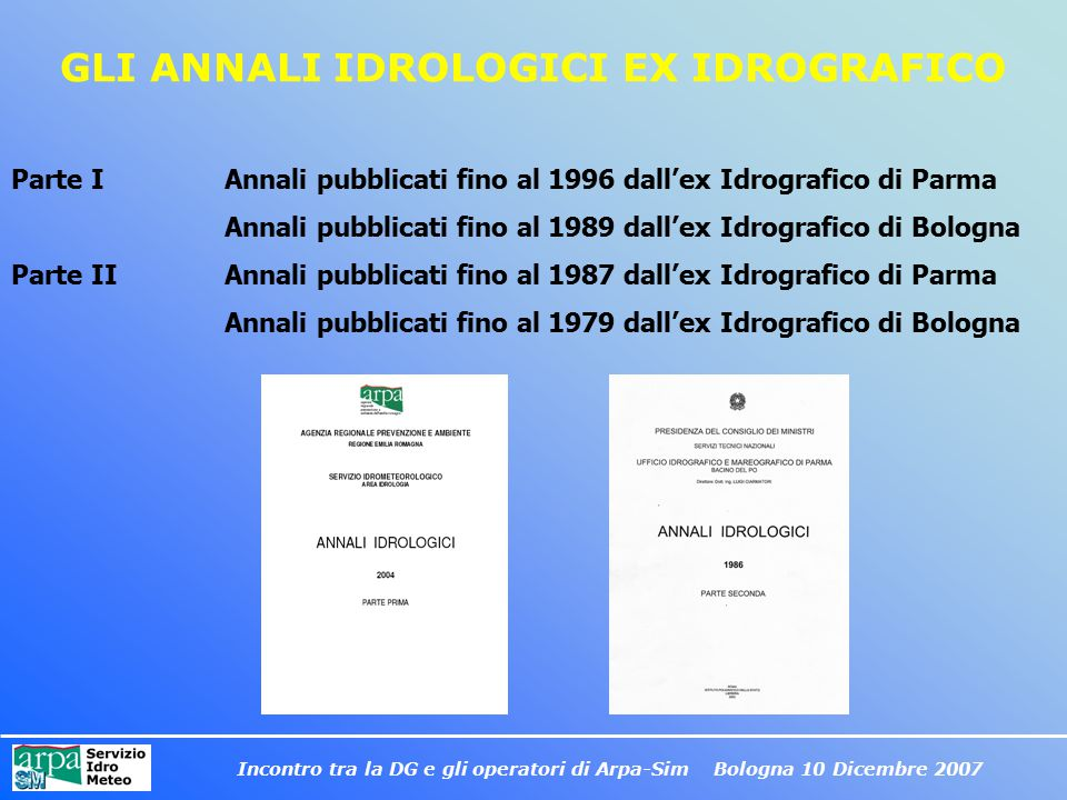 Incontro tra la DG e gli operatori di Arpa-Sim Bologna 10 Dicembre 2007 GLI ANNALI IDROLOGICI EX IDROGRAFICO Parte I Annali pubblicati fino al 1996 da
