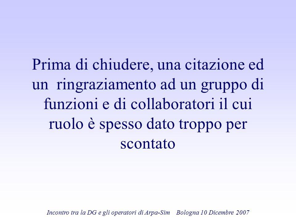 Incontro tra la DG e gli operatori di Arpa-Sim Bologna 10 Dicembre 2007 Prima di chiudere, una citazione ed un ringraziamento ad un gruppo di funzioni
