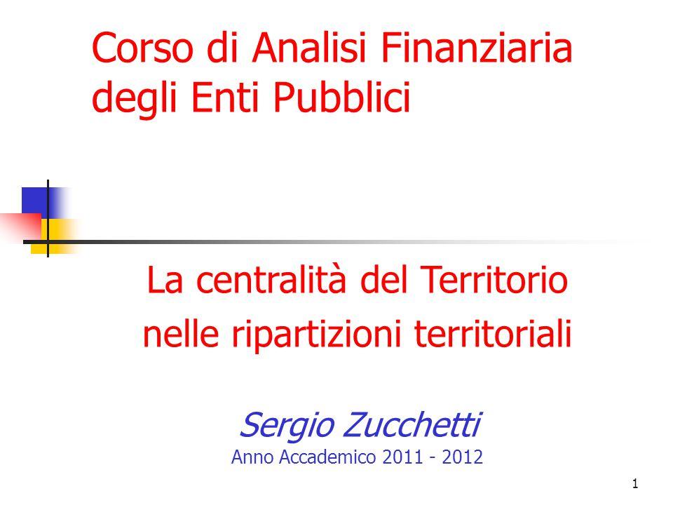 1 La centralità del Territorio nelle ripartizioni territoriali Sergio Zucchetti Anno Accademico 2011 - 2012 Corso di Analisi Finanziaria degli Enti Pubblici
