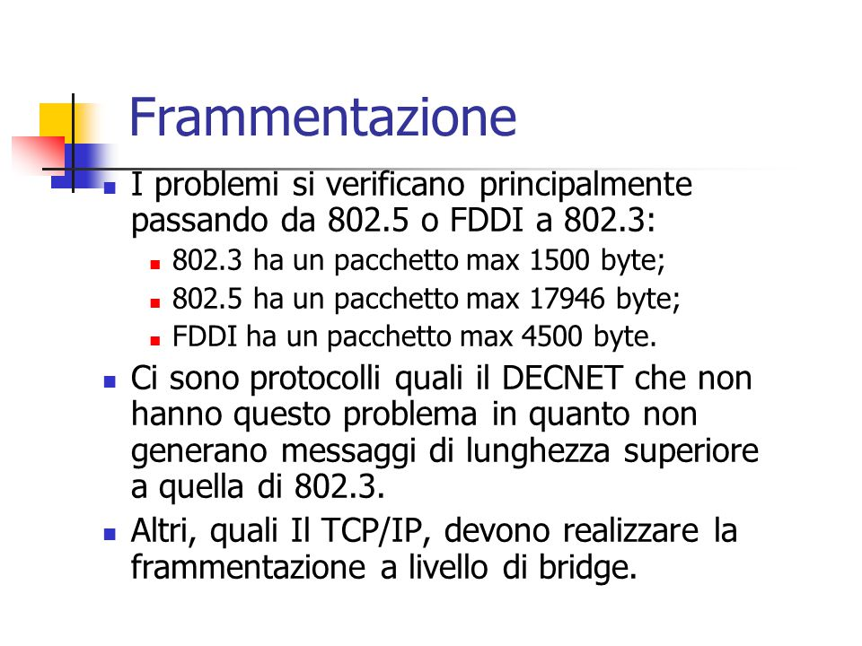 Frammentazione I problemi si verificano principalmente passando da 802.5 o FDDI a 802.3: 802.3 ha un pacchetto max 1500 byte; 802.5 ha un pacchetto ma