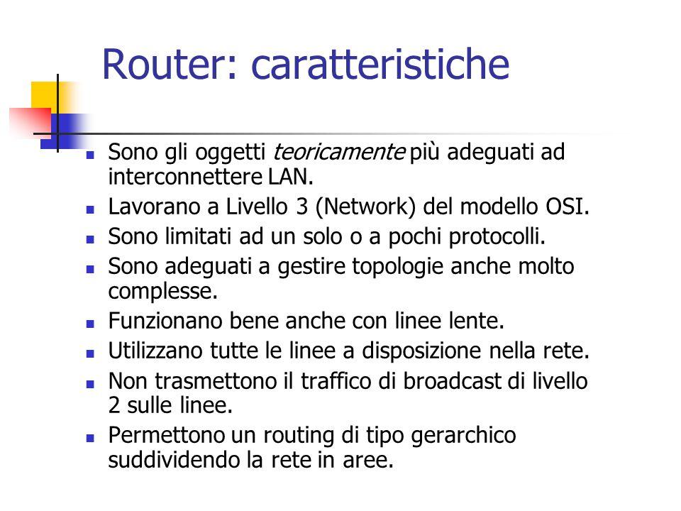 Router: caratteristiche Sono gli oggetti teoricamente più adeguati ad interconnettere LAN. Lavorano a Livello 3 (Network) del modello OSI. Sono limita
