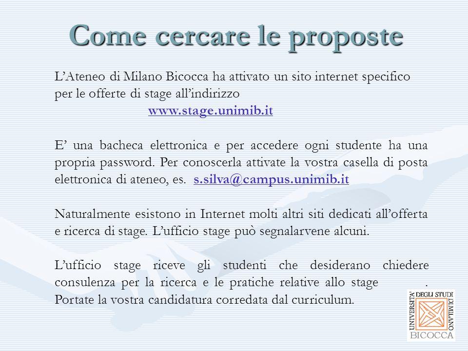 Come cercare le proposte L'Ateneo di Milano Bicocca ha attivato un sito internet specifico per le offerte di stage all'indirizzo www.stage.unimib.it www.stage.unimib.it E' una bacheca elettronica e per accedere ogni studente ha una propria password.