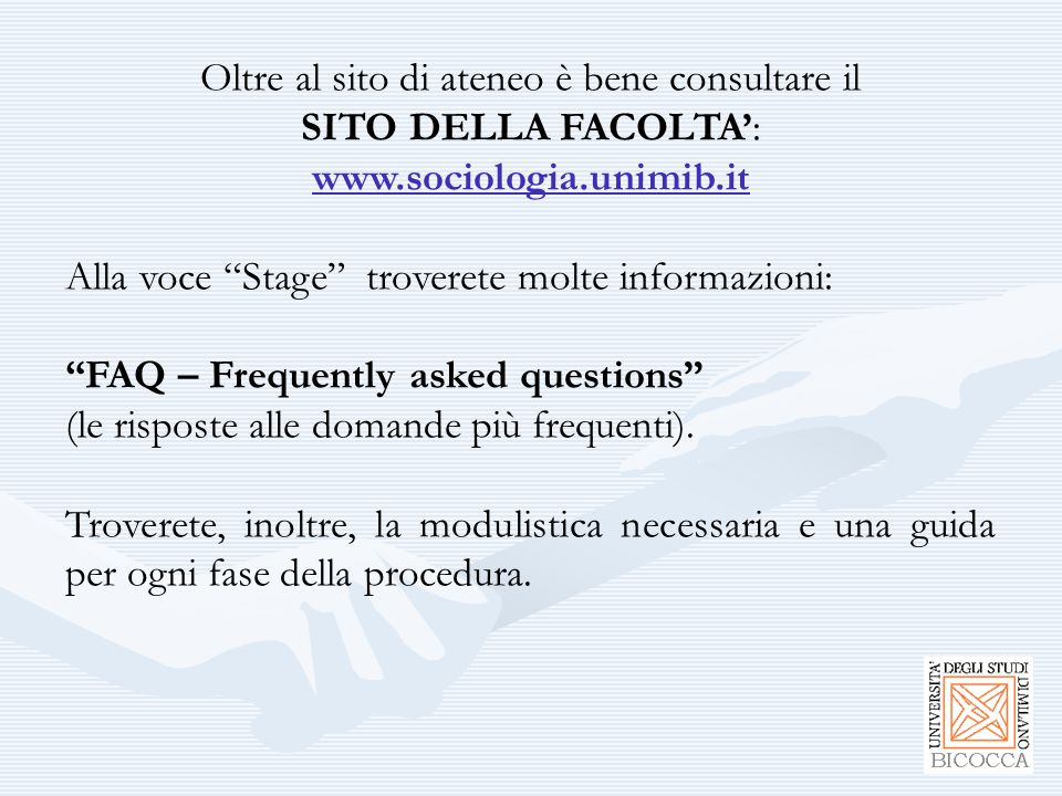 Oltre al sito di ateneo è bene consultare il SITO DELLA FACOLTA': www.sociologia.unimib.it Alla voce Stage troverete molte informazioni: FAQ – Frequently asked questions (le risposte alle domande più frequenti).