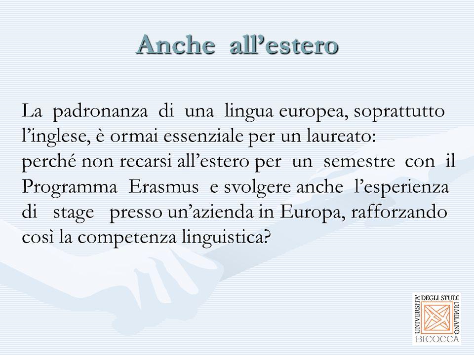 Anche all'estero La padronanza di una lingua europea, soprattutto l'inglese, è ormai essenziale per un laureato: perché non recarsi all'estero per un semestre con il Programma Erasmus e svolgere anche l'esperienza di stage presso un'azienda in Europa, rafforzando così la competenza linguistica
