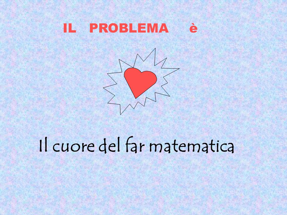 IL PROBLEMA è Il cuore del far matematica