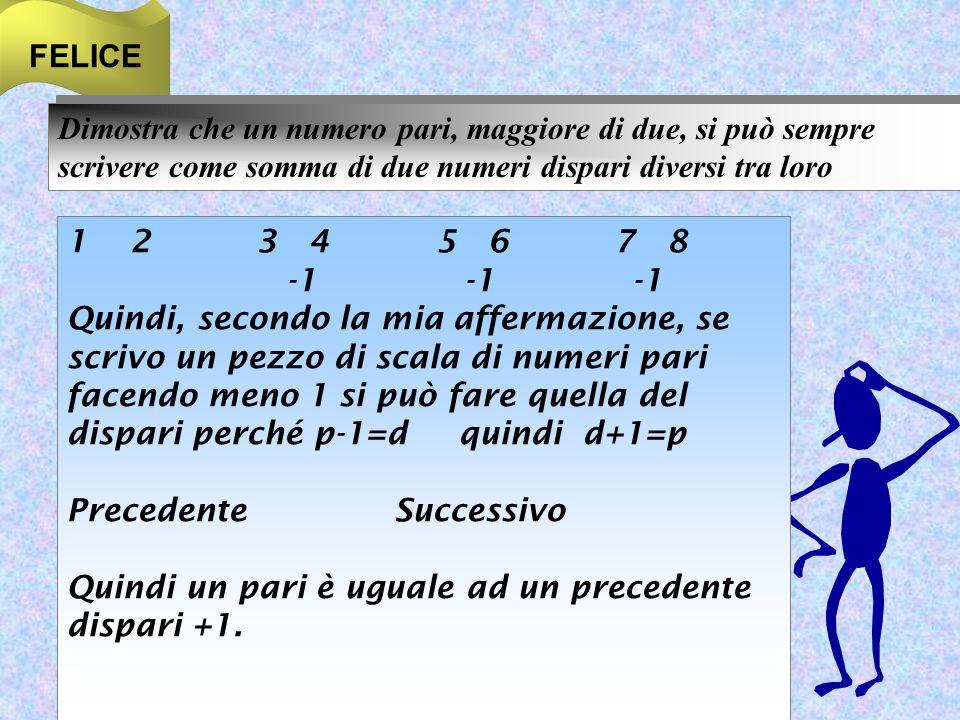 FELICE Dimostra che un numero pari, maggiore di due, si può sempre scrivere come somma di due numeri dispari diversi tra loro 1 2 3 4 5 6 7 8 -1 -1 -1