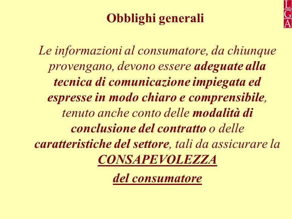 Obblighi generali Le informazioni al consumatore, da chiunque provengano, devono essere adeguate alla tecnica di comunicazione impiegata ed espresse in modo chiaro e comprensibile, tenuto anche conto delle modalità di conclusione del contratto o delle caratteristiche del settore, tali da assicurare la CONSAPEVOLEZZA del consumatore