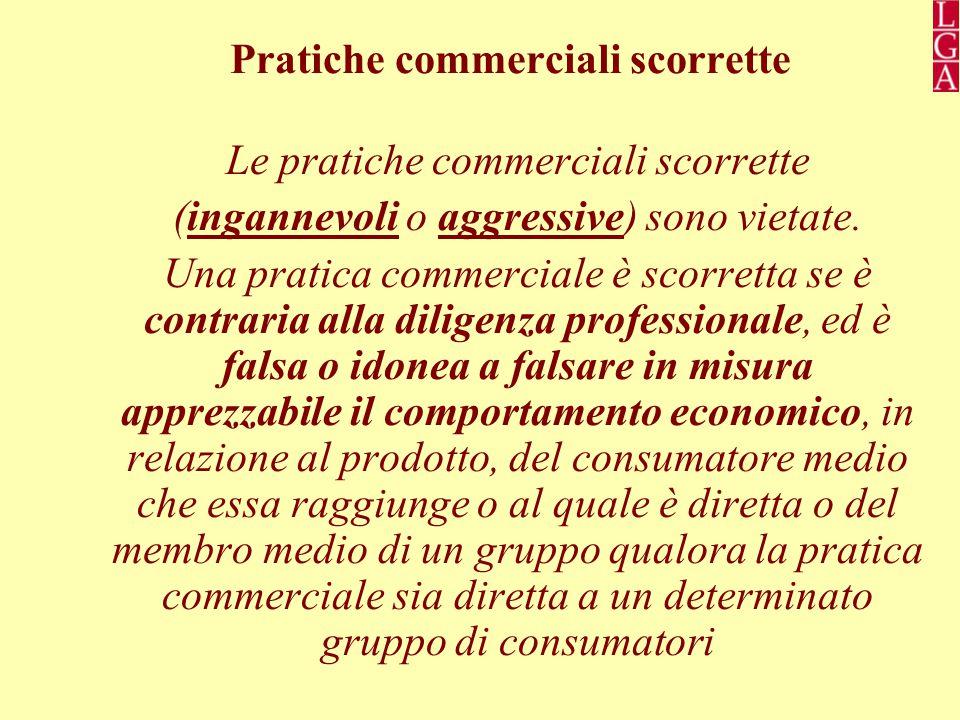 Pratiche commerciali scorrette Le pratiche commerciali scorrette (ingannevoli o aggressive) sono vietate.