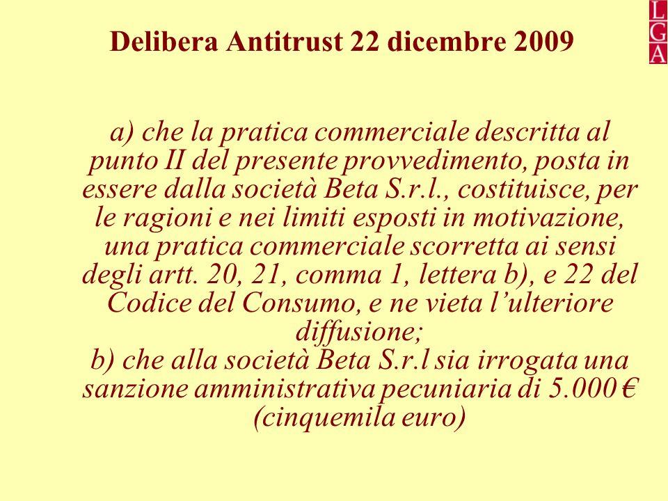 Delibera Antitrust 22 dicembre 2009 a) che la pratica commerciale descritta al punto II del presente provvedimento, posta in essere dalla società Beta S.r.l., costituisce, per le ragioni e nei limiti esposti in motivazione, una pratica commerciale scorretta ai sensi degli artt.