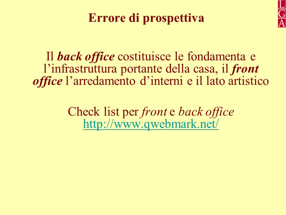 Errore di prospettiva Il back office costituisce le fondamenta e l'infrastruttura portante della casa, il front office l'arredamento d'interni e il lato artistico Check list per front e back office http://www.qwebmark.net/ http://www.qwebmark.net/