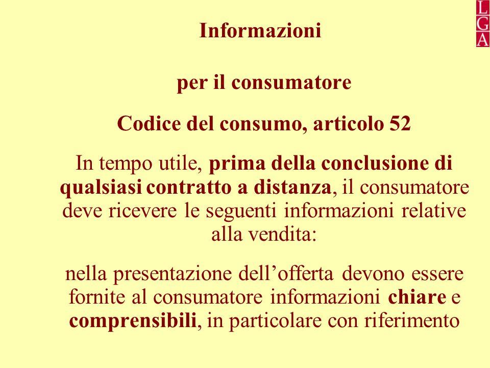 Informazioni per il consumatore Codice del consumo, articolo 52 In tempo utile, prima della conclusione di qualsiasi contratto a distanza, il consumatore deve ricevere le seguenti informazioni relative alla vendita: nella presentazione dell'offerta devono essere fornite al consumatore informazioni chiare e comprensibili, in particolare con riferimento
