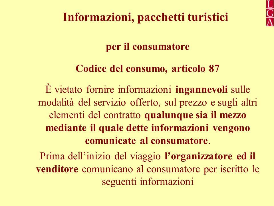 Informazioni, pacchetti turistici per il consumatore Codice del consumo, articolo 87 È vietato fornire informazioni ingannevoli sulle modalità del servizio offerto, sul prezzo e sugli altri elementi del contratto qualunque sia il mezzo mediante il quale dette informazioni vengono comunicate al consumatore.