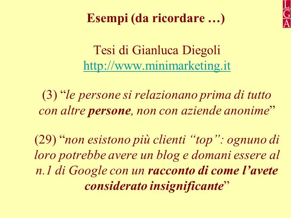 Esempi (da ricordare …) Tesi di Gianluca Diegoli http://www.minimarketing.it http://www.minimarketing.it (3) le persone si relazionano prima di tutto con altre persone, non con aziende anonime (29) non esistono più clienti top : ognuno di loro potrebbe avere un blog e domani essere al n.1 di Google con un racconto di come l'avete considerato insignificante