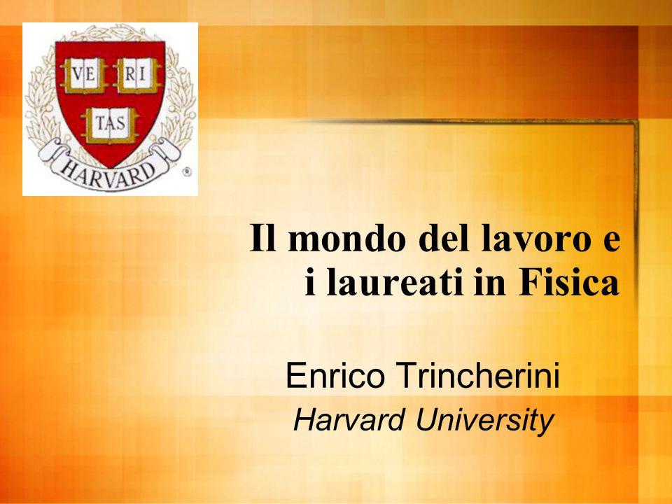 Il mondo del lavoro e i laureati in Fisica Enrico Trincherini Harvard University