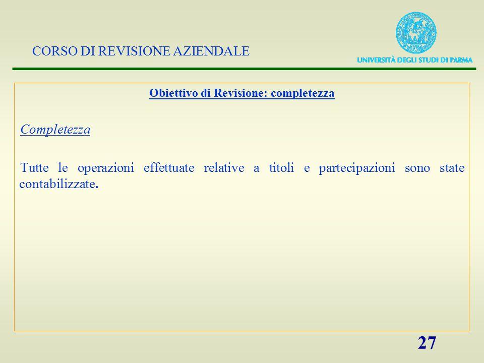 CORSO DI REVISIONE AZIENDALE 27 Obiettivo di Revisione: completezza Completezza Tutte le operazioni effettuate relative a titoli e partecipazioni sono