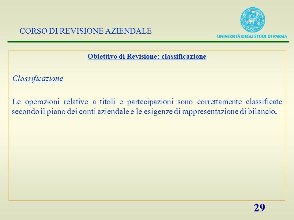 CORSO DI REVISIONE AZIENDALE 29 Obiettivo di Revisione: classificazione Classificazione Le operazioni relative a titoli e partecipazioni sono corretta