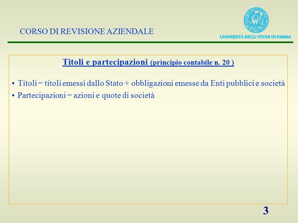 CORSO DI REVISIONE AZIENDALE 3 Titoli e partecipazioni (principio contabile n. 20 ) Titoli = titoli emessi dallo Stato + obbligazioni emesse da Enti p