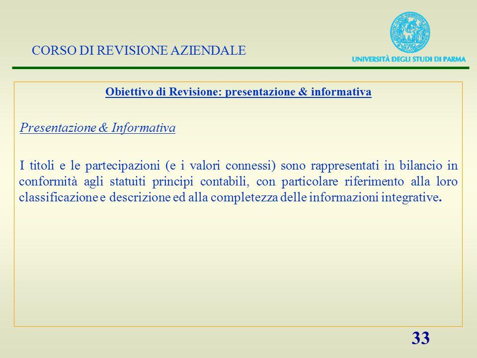 CORSO DI REVISIONE AZIENDALE 33 Obiettivo di Revisione: presentazione & informativa Presentazione & Informativa I titoli e le partecipazioni (e i valo