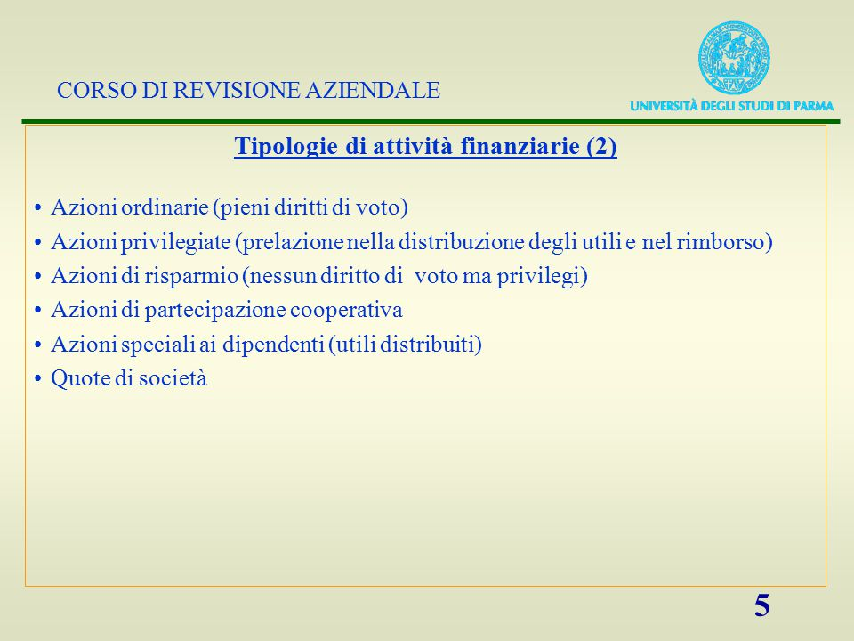 CORSO DI REVISIONE AZIENDALE 5 Tipologie di attività finanziarie (2) Azioni ordinarie (pieni diritti di voto) Azioni privilegiate (prelazione nella di
