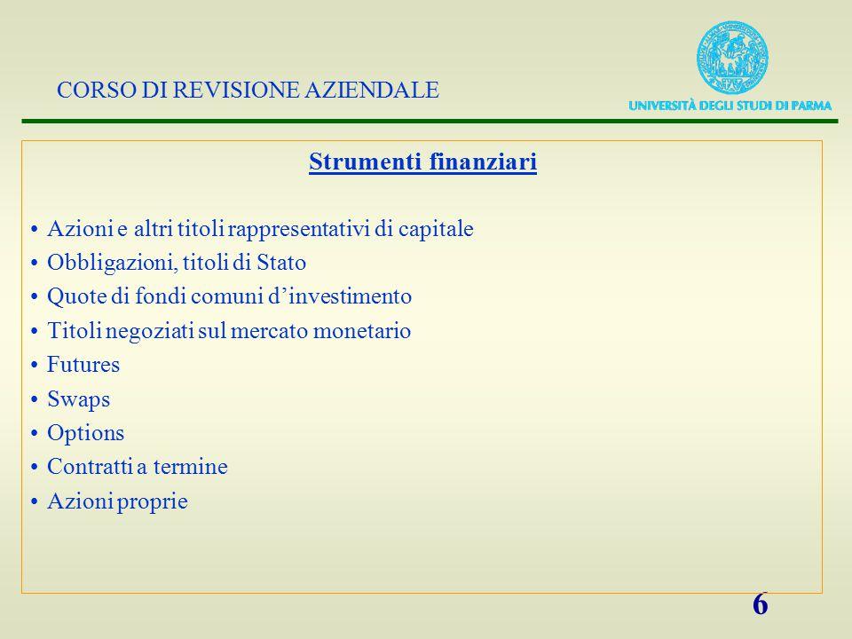 CORSO DI REVISIONE AZIENDALE 6 Strumenti finanziari Azioni e altri titoli rappresentativi di capitale Obbligazioni, titoli di Stato Quote di fondi com