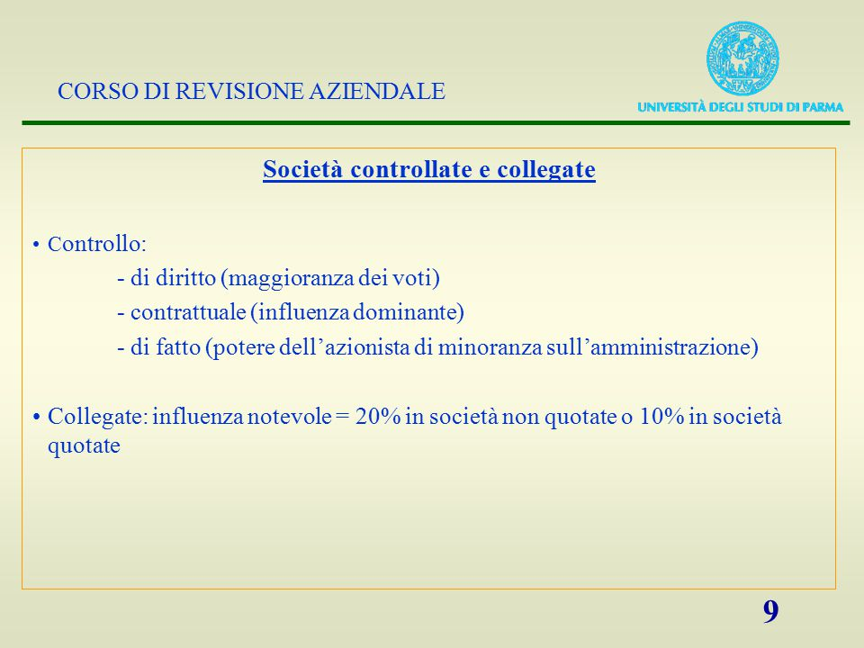 CORSO DI REVISIONE AZIENDALE 9 Società controllate e collegate C ontrollo: - di diritto (maggioranza dei voti) - contrattuale (influenza dominante) -