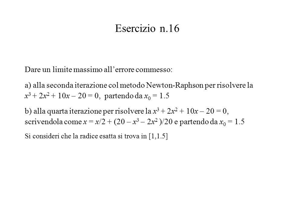 Esercizio n.16 Dare un limite massimo all'errore commesso: a) alla seconda iterazione col metodo Newton-Raphson per risolvere la x 3 + 2x 2 + 10x  20 = 0, partendo da x 0 = 1.5 b) alla quarta iterazione per risolvere la x 3 + 2x 2 + 10x  20 = 0, scrivendola come x = x/2 + (20  x 3  2x 2 )/20 e partendo da x 0 = 1.5 Si consideri che la radice esatta si trova in [1,1.5]