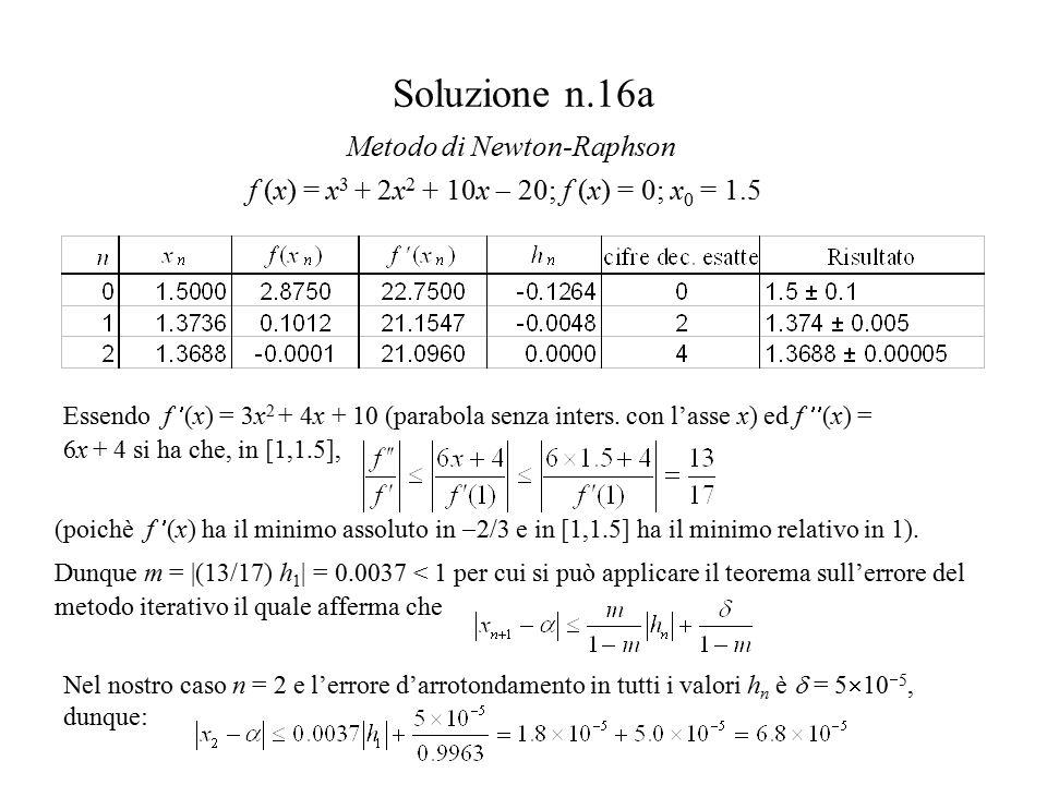 Soluzione n.16b F(x) = x/2 + (20  x 3  2x 2 )/20 ; x = F(x) ; x 0 = 1.5 Metodo iterativo Essendo, in [1,1.5],  F (x)    10  3x 2  4x /20   F (1.5) /20 = 11/80 = m ed essendo gli errori d'arrotondamento sulle F(x n ),  = 5  10  5 possiamo applicare la diseguaglianza che per n = 3 fornisce:
