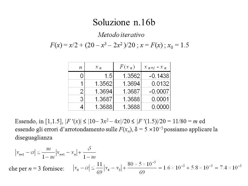 Soluzione n.16b F(x) = x/2 + (20  x 3  2x 2 )/20 ; x = F(x) ; x 0 = 1.5 Metodo iterativo Essendo, in [1,1.5], |F (x)|  |10  3x 2  4x|/20  |F (1.5)|/20 = 11/80 = m ed essendo gli errori d'arrotondamento sulle F(x n ),  = 5  10  5 possiamo applicare la diseguaglianza che per n = 3 fornisce: