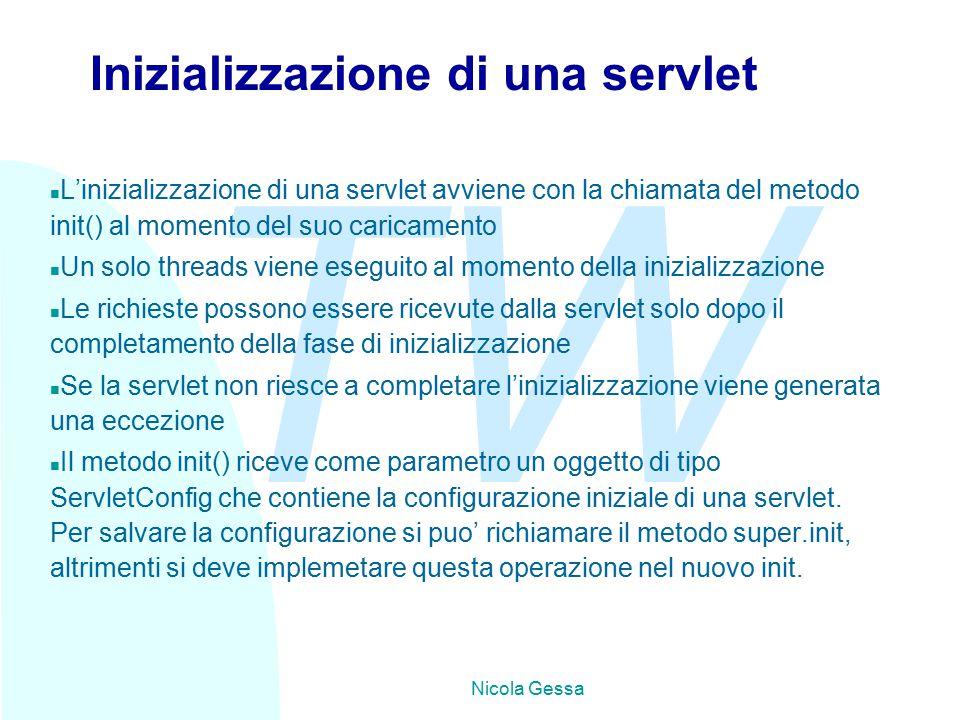 TW Nicola Gessa Inizializzazione di una servlet n L'inizializzazione di una servlet avviene con la chiamata del metodo init() al momento del suo caricamento n Un solo threads viene eseguito al momento della inizializzazione n Le richieste possono essere ricevute dalla servlet solo dopo il completamento della fase di inizializzazione n Se la servlet non riesce a completare l'inizializzazione viene generata una eccezione n Il metodo init() riceve come parametro un oggetto di tipo ServletConfig che contiene la configurazione iniziale di una servlet.