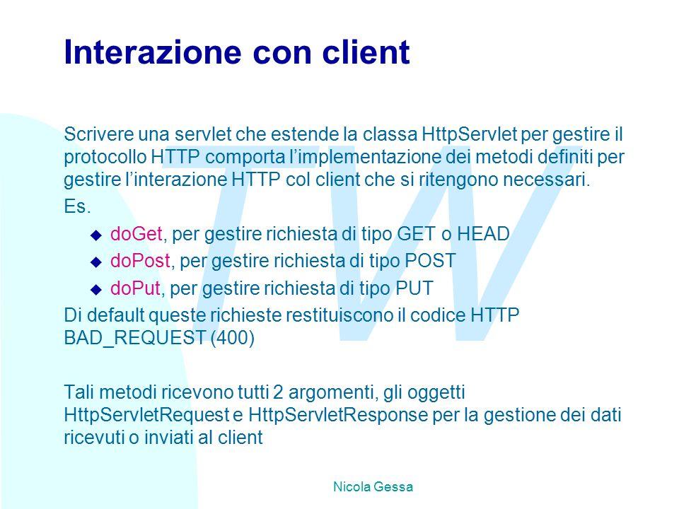 TW Nicola Gessa Interazione con client Scrivere una servlet che estende la classa HttpServlet per gestire il protocollo HTTP comporta l'implementazione dei metodi definiti per gestire l'interazione HTTP col client che si ritengono necessari.