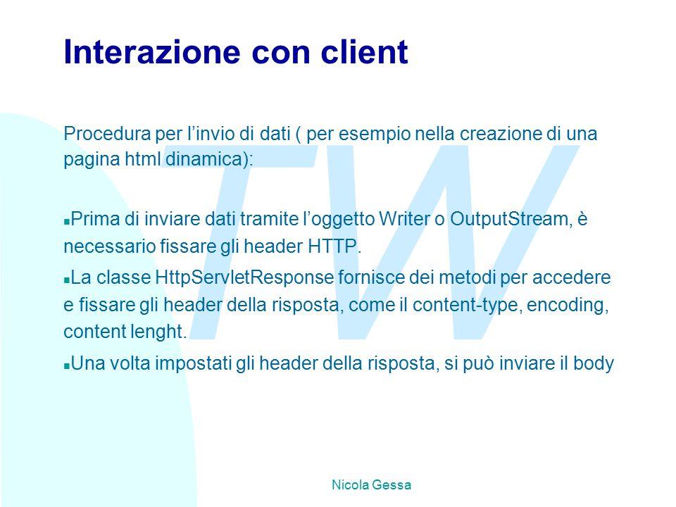 TW Nicola Gessa Interazione con client Procedura per l'invio di dati ( per esempio nella creazione di una pagina html dinamica): n Prima di inviare dati tramite l'oggetto Writer o OutputStream, è necessario fissare gli header HTTP.