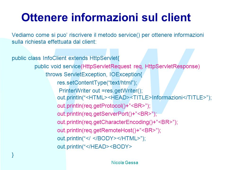 TW Nicola Gessa Ottenere informazioni sul client Vediamo come si puo' riscrivere il metodo service() per ottenere informazioni sulla richiesta effettuata dal client: public class InfoClient extends HttpServlet{ public void service(HttpServletRequest req, HttpServletResponse) throws ServletException, IOException{ res.setContentType( text/html ); PrinterWriter out =res.getWriter(); out.println( Informazioni ); out.println(req.getProtocol()+ ); out.println(req.getServerPort()+ ); out.println(req.getCharacterEncoding()+ ); out.println(req.getRemoteHost()+ ); out.println( ); out.println( }