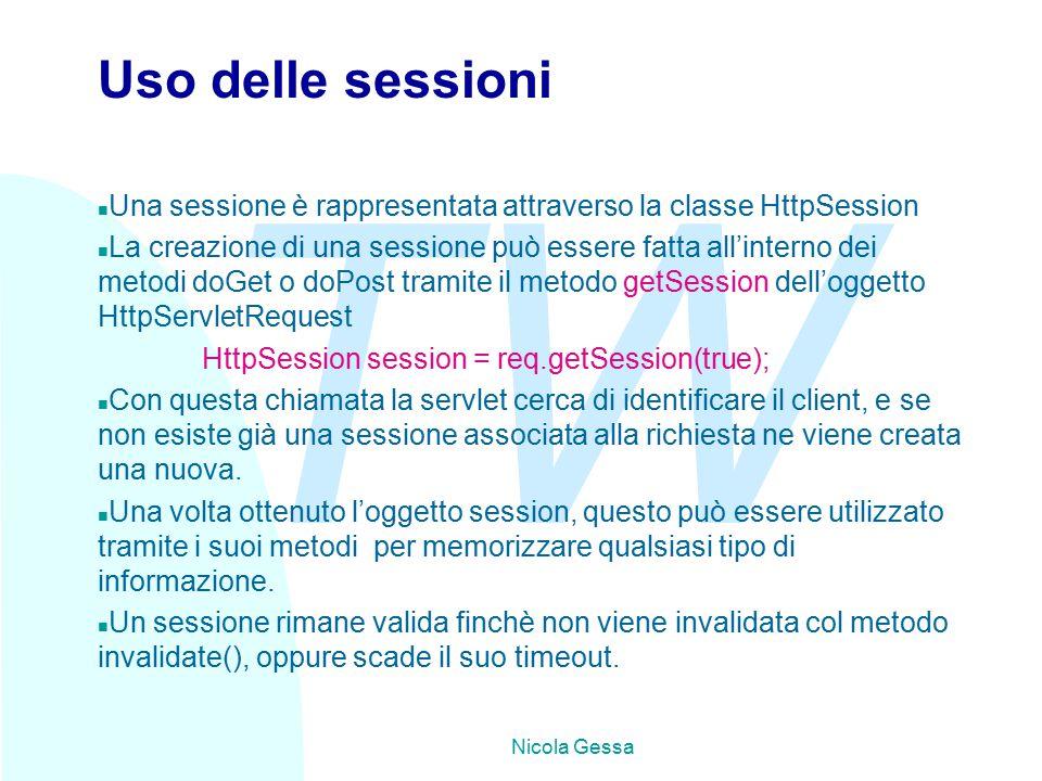 TW Nicola Gessa Uso delle sessioni n Una sessione è rappresentata attraverso la classe HttpSession n La creazione di una sessione può essere fatta all'interno dei metodi doGet o doPost tramite il metodo getSession dell'oggetto HttpServletRequest HttpSession session = req.getSession(true); n Con questa chiamata la servlet cerca di identificare il client, e se non esiste già una sessione associata alla richiesta ne viene creata una nuova.