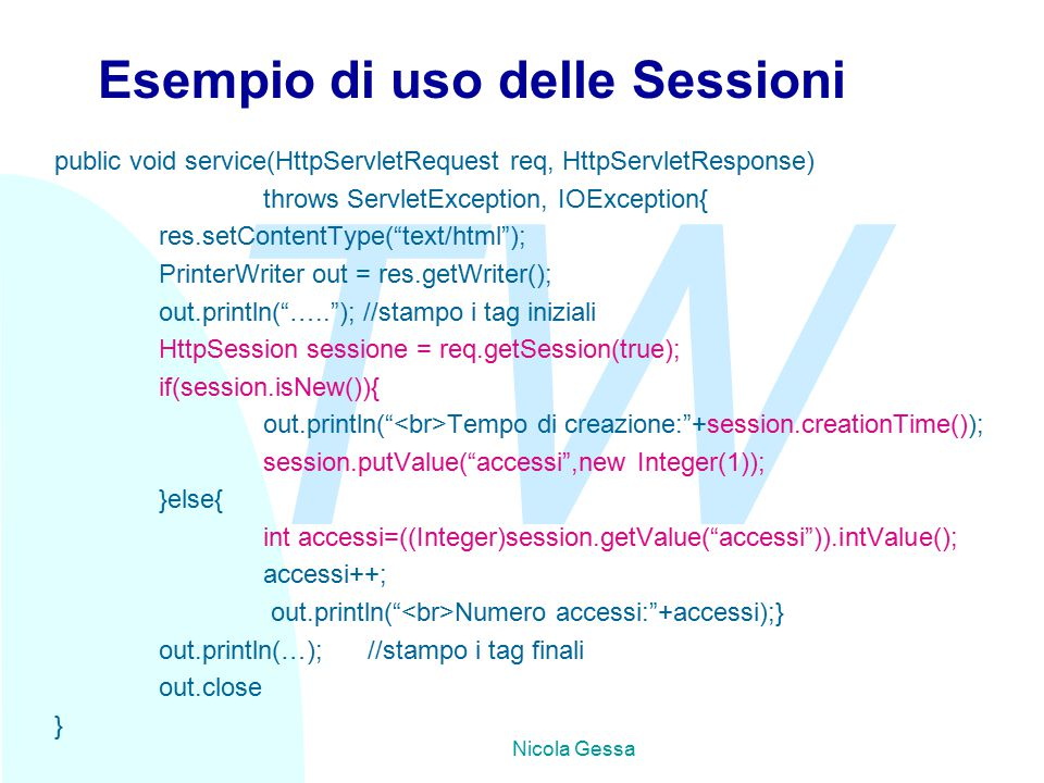 TW Nicola Gessa Esempio di uso delle Sessioni public void service(HttpServletRequest req, HttpServletResponse) throws ServletException, IOException{ res.setContentType( text/html ); PrinterWriter out = res.getWriter(); out.println( ….. ); //stampo i tag iniziali HttpSession sessione = req.getSession(true); if(session.isNew()){ out.println( Tempo di creazione: +session.creationTime()); session.putValue( accessi ,new Integer(1)); }else{ int accessi=((Integer)session.getValue( accessi )).intValue(); accessi++; out.println( Numero accessi: +accessi);} out.println(…);//stampo i tag finali out.close }