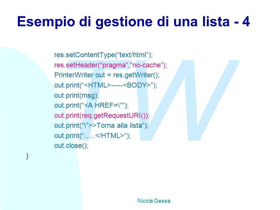TW Nicola Gessa Esempio di gestione di una lista - 4 res.setContentType( text/html ); res.setHeader( pragma , no-cache ); PrinterWriter out = res.getWriter(); out.print( ----- ); out.print(msg); out.print( <A HREF=\ ); out.print(req.getRequestURI()); out.print( \ >>Torna alla lista ); out.print( …..