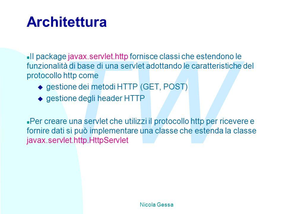 TW Nicola Gessa Architettura n Il package javax.servlet.http fornisce classi che estendono le funzionalità di base di una servlet adottando le caratteristiche del protocollo http come u gestione dei metodi HTTP (GET, POST) u gestione degli header HTTP n Per creare una servlet che utilizzi il protocollo http per ricevere e fornire dati si può implementare una classe che estenda la classe javax.servlet.http.HttpServlet
