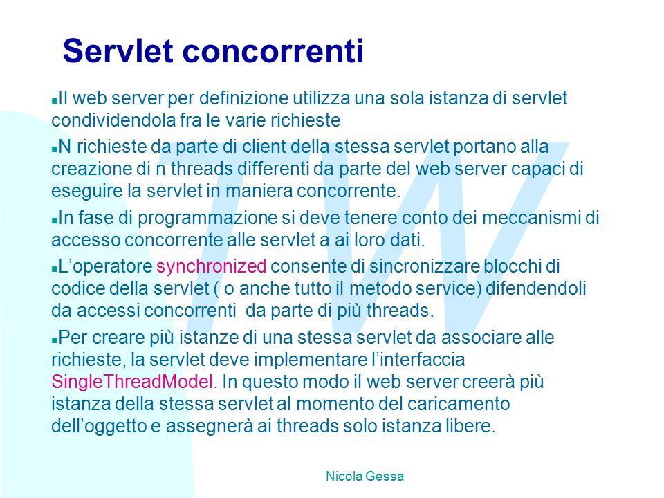 TW Nicola Gessa Servlet concorrenti n Il web server per definizione utilizza una sola istanza di servlet condividendola fra le varie richieste n N richieste da parte di client della stessa servlet portano alla creazione di n threads differenti da parte del web server capaci di eseguire la servlet in maniera concorrente.